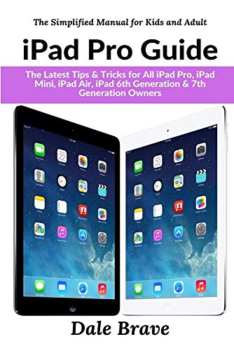 iPad Pro Guide: The Latest Tips & Tricks for All iPad Pro, iPad Mini, iPad Air, iPad 6th Generation & 7th Generation Owners (The Simplified Manual for Kids and Adult)