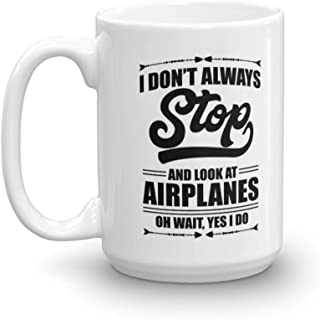 I Don't Always Stop And Look At Airplanes Funny Aviation Coffee & Tea Gift Mug For A Pilot, Airplane Lover & Airplane Mechanic (15oz)