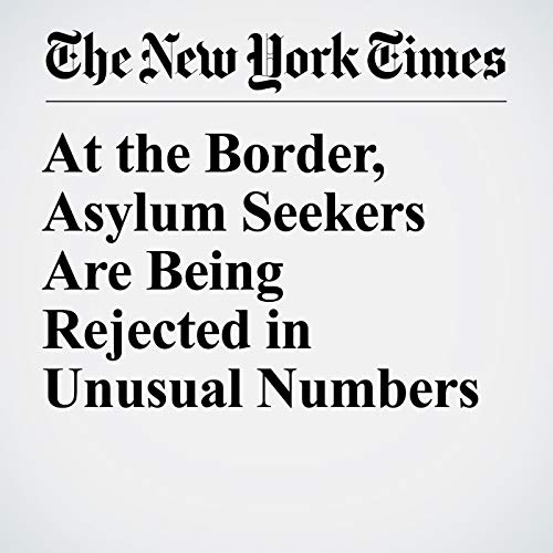 At the Border, Asylum Seekers Are Being Rejected in Unusual Numbers copertina