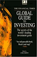 The Financial Times Guide to Global Investing: The Secrets of the World's Leading Investment Gurus (Financial Times Series)