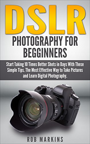 DSLR Photography For Beginners: Start Taking 10 Times Better Shots in Days With These Simple Tips. The Most Effective Way to Take Pictures and Learn Digital ... Creativity, Nikon D750) (English Edition)