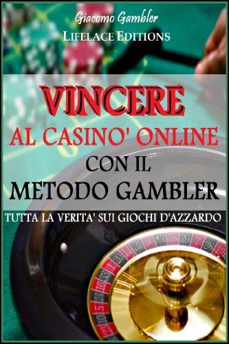 Vincere al Casinò Online con il Metodo Gambler - Tutta la Verità sui Giochi d\'Azzardo (Italian Edition)