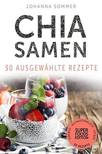 Chia Samen: 30 gesammelte Superfood Rezepte für jeden Tag und jede Küche (Superfoods Edition)
