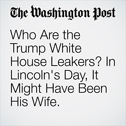 Who Are the Trump White House Leakers? In Lincoln's Day, It Might Have Been His Wife. copertina