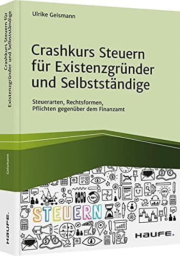 Crashkurs Steuern für Existenzgründer und Selbstständige: Steuerarten, Rechtsformen, Pflichten gegenüber dem Finanzamt (Haufe Fachbuch)