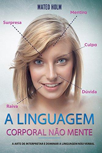 A LINGUAGEM CORPORAL NÃO MENTE: A Arte De Interpretar e Dominar a Linguagem Não (linguagem corporal, comportamento, microexpressões, linguagem não verbal, expressões faciais, leitura dos sinais)