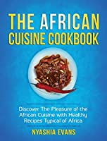 The African Cuisine Cookbook: Discover The Pleasure of The African Cuisine With Healthy Recipes Typical of Africa