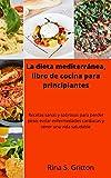La dieta mediterránea, libro de cocina para principiantes: Recetas sanas y sabrosas para perder peso, evitar enfermedades cardiacas y tener una vida saludable