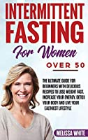 Intermittent Fasting for Women Over 50: The Ultimate Guide for Beginners with Delicious Recipes to Lose Weight Fast, Increase your Energy, Detox your Body and Live your Healthiest Lifestyle