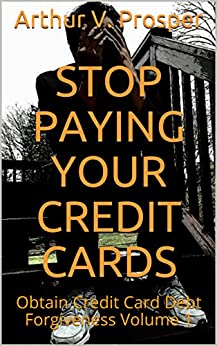 Stop Paying Your Credit Cards: Obtain Credit Card Debt Forgiveness   Volume 1 by [Arthur V. Prosper]