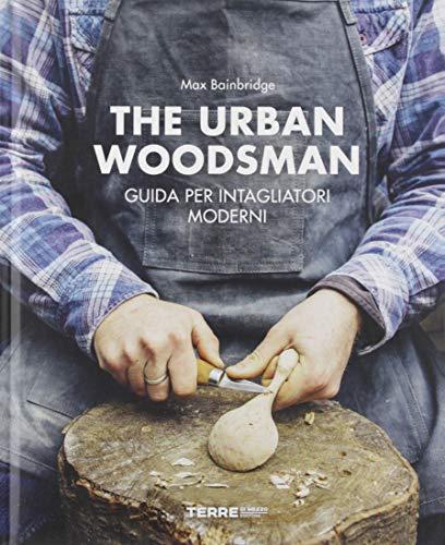 The urban woodsman. Guida per intagliatori moderni