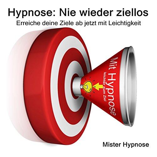 Hypnose: Nie wieder ziellos: Erreiche deine Ziele ab jetzt mit Leichtigkeit