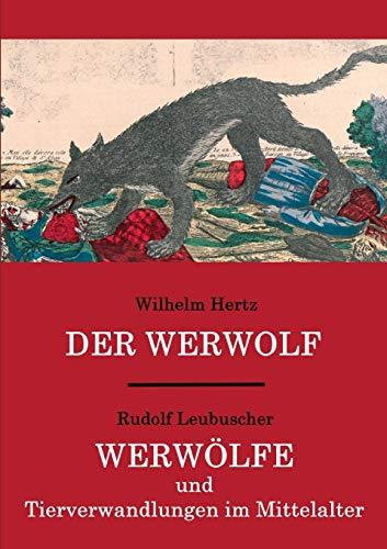 Der Werwolf / Werwölfe und Tierverwandlungen im Mittelalter: Zwei ungekürzte Quellenwerke in einem Band