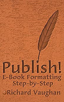 Publish!: E-Book Formatting, Step-by-Step by [Richard Vaughan]