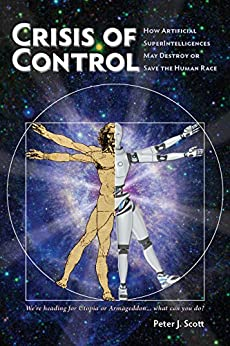 [Peter J. Scott]のCrisis of Control: How Artificial SuperIntelligences May Destroy or Save the Human Race (Human Cusp Series Book 1) (English Edition)
