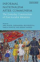 Informal Nationalism After Communism: The Everyday Construction of Post-Socialist Identities (International Library of Historical Studies)