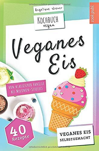 Veganes Eis   Kochbuch Vegan: veganes Speiseeis selbstgemacht   von klassischer Vanille bis Melonen-Stieleis