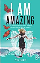 I AM AMAZING: Self Love Guide To Remember Your Greatness & Rock Out Your Life! Empower Yourself, Feel Happier, Heal Your Body & Become Your Own Best Friend. Remember Your Power Cuz You are worth it!