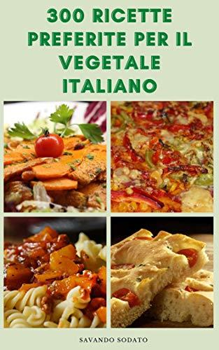 300 Ricette Preferite Per Il Vegetale Italiano : Ricette Italiane Per Zuppe, Pasta, Pizza, Insalate, Salse, Biscotti, Torte, Crostate, Antipasti, Dessert, Crostini, Panini, Piatti Principali, Risotto
