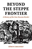 Beyond the Steppe Frontier: A History of the Sino-Russian Border (Studies of the Weatherhead East Asian Institute)