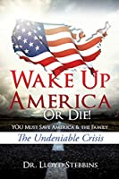 Wake Up America-or Die!: YOU Must Save America & the Family: The Undeniable Crisis