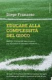 Educare alla complessità del gioco. Metodo, visione ed esercitazioni per allenatori di giovani calciatori