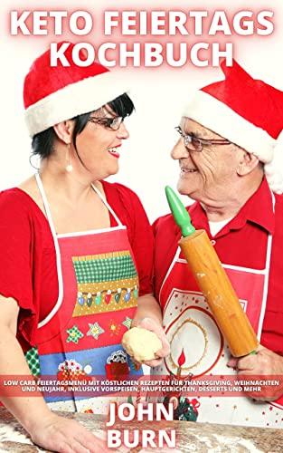 KETO FEIERTAGS KOCHBUCH: Low Carb Feiertagsmenü mit köstlichen Rezepten für Thanksgiving, Weihnachten und Neujahr, inklusive Vorspeisen, Hauptgerichten, Desserts und mehr