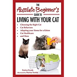 The Absolute Beginner's Guide to Living with Your Cat: Choosing the Right Cat, Cat Behaviors, Adapting Your Home for a Kitten, Cat Healthcare, and More