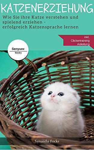 Katzenerziehung - Erfolgreich Katzensprache lernen inklusive Clickertraining : Wie Sie ihre Katze verstehen und spielend erziehen