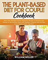 The Plant-Based Diet for Couple Cookbook: More than 220 High-Protein Vegetarian Recipes to Surprise your Partner in the Kitchen! Start your Healthier Lifestyle with the Best Green Meals to Make Together!