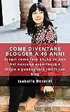 Come diventare blogger a 40 anni. Scopri come fare anche se non...