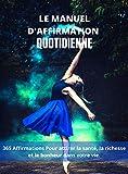 LE MANUEL D'AFFIRMATION QUOTIDIENNE: 365 AFFIRMATIONS POUR ATTIRER LA SANTÉ, LA RICHESSE ET LE BONHEUR DANS VOTRE VIE.