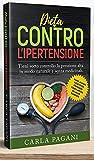 DIETA CONTRO L'IPERTENSIONE: Tieni sotto controllo la pressione alta in modo naturale e senza medicinali. Rimedi, alimenti e ricette per proteggere cuore e arterie dal killer silenzioso.