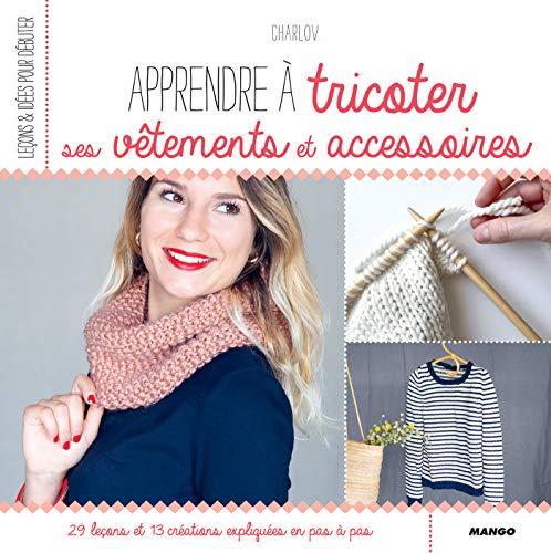 Apprendre à tricoter ses vêtements et accessoires (Leçons et idées pour débuter) (French Edition)