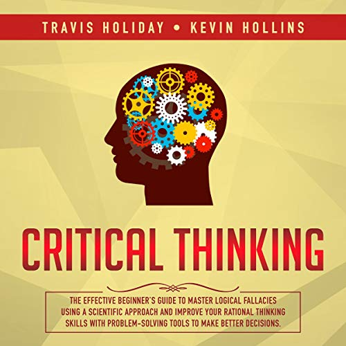 Critical Thinking: The Effective Beginner's Guide to Master Logical Fallacies Using a Scientific Approach and Improve Your Rational Thinking Skills With Problem-Solving Tools to Make Better Decisions audiobook cover art