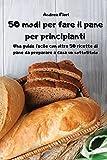 50 modi per fare il pane per principianti