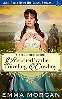 Mail Order Bride Rescued by the Traveling Cowboy by [Emma Morgan]