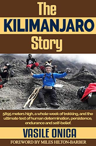 The KILIMANJARO Story: 5895 meters high, a whole week of trekking, and the ultimate test of human determination, persistence, endurance and self-belief. (English Edition)
