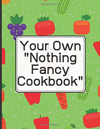 Create Your Own 'Nothing Fancy Cookbook' Write in your 120 favorite recipes in one place. Ingredients+Directions.: A great gift for foodies, friends ... catalog their delicious culinary creations.