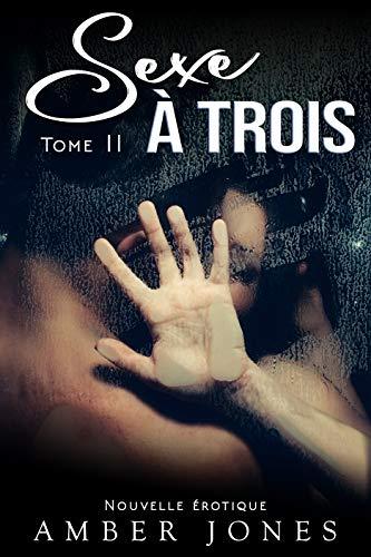 Sexe A Trois – Tome 2: (New Romance Adulte, Sexe A Plusieurs, Soumission, Première Fois, Interdit, Histoire Érotique)