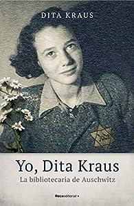 Yo, Dita Kraus. La bibliotecaria de Auschwitz par Dita Kraus
