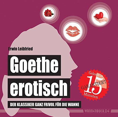 Goethe erotisch: Der Klassiker ganz frivol für die Wanne (wasserfest - Badebuch für Erwachsene) (Badebücher für Erwachsene) (Badebücher für Erwachsene / Wasserfeste Bücher für große Leser)