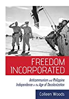 Freedom Incorporated: Anticommunism and Philippine Independence in the Age of Decolonization (United States in the World)