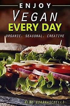 Enjoy vegan every day: organic. Seasonal. Creative by [Alex Guarnaschelli]