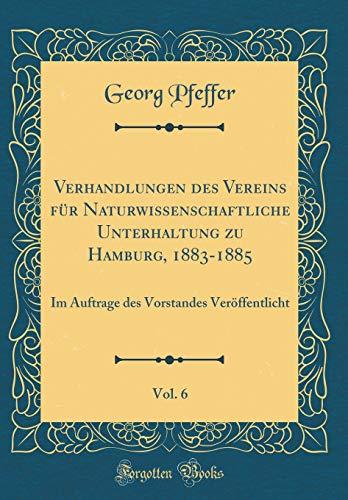 Verhandlungen des Vereins für Naturwissenschaftliche Unterhaltung zu Hamburg, 1883-1885, Vol. 6: Im Auftrage des Vorstandes Veröffentlicht (Classic Reprint)