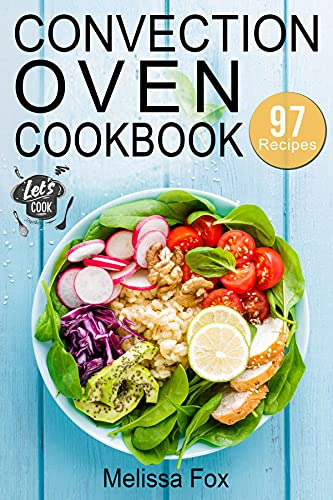 Convection Oven Cookbook: 97 Crispy, Quick and Delicious Convection Oven Recipes that anyone can cook.