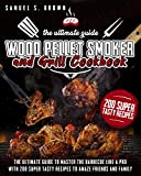 Wood Pellet Smoker and Grill Cookbook: The Ultimate Guide To Master The Barbecue Like A Pro With 200 Super Tasty Recipes To Amaze Friends And Family
