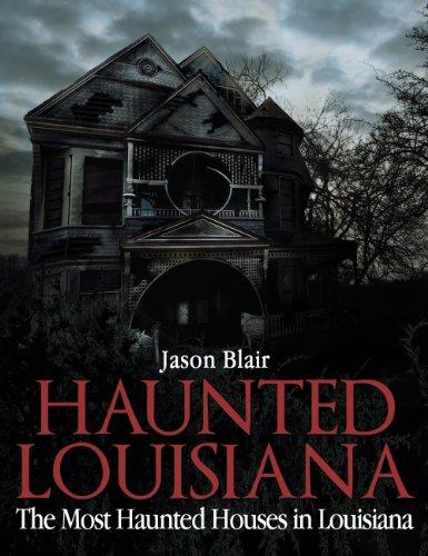 Haunted Louisiana: The Most Haunted Houses in Louisiana by [Jason Blair]