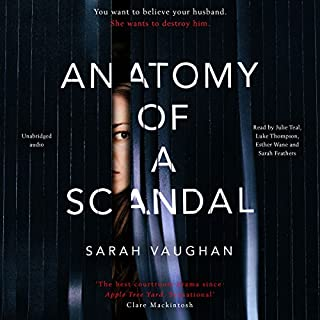 Anatomy of a Scandal                   By:                                                                                                                                 Sarah Vaughan                               Narrated by:                                                                                                                                 Julie Teal,                                                                                        Luke Thompson,                                                                                        Esther Wane,                   and others                 Length: 10 hrs and 56 mins     1,215 ratings     Overall 4.3