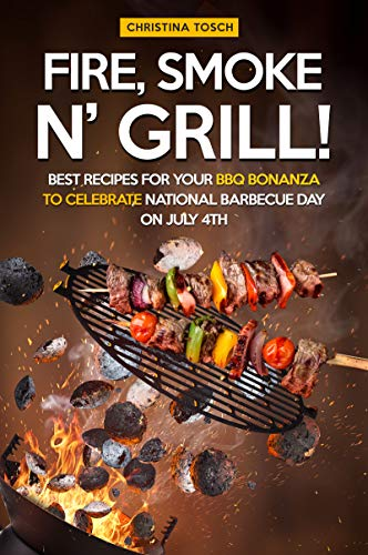 Fire, Smoke n' Grill!: Best Recipes for your BBQ Bonanza to Celebrate National Barbecue Day on July 4th (English Edition)